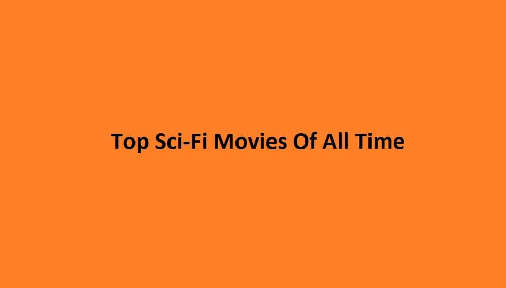 Top Sci-Fi Movies Of All Time – Make Sure to Add To Your Watch List